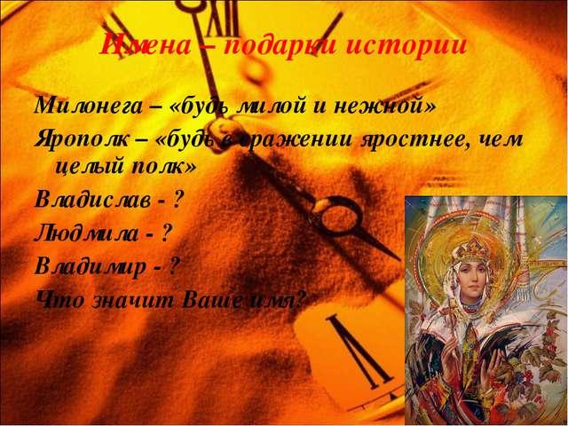Имена – подарки истории Милонега – «будь милой и нежной» Ярополк – «будь в ср...