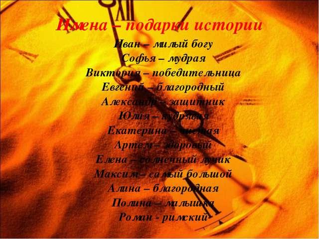 Имена – подарки истории Иван – милый богу Софья – мудрая Виктория – победител...