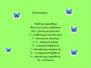 физминутка Бабочка-красавица Всем нам очень нравится! Раз – росинкою умылась