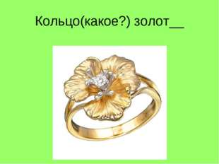 Кольцо(какое?) золот__