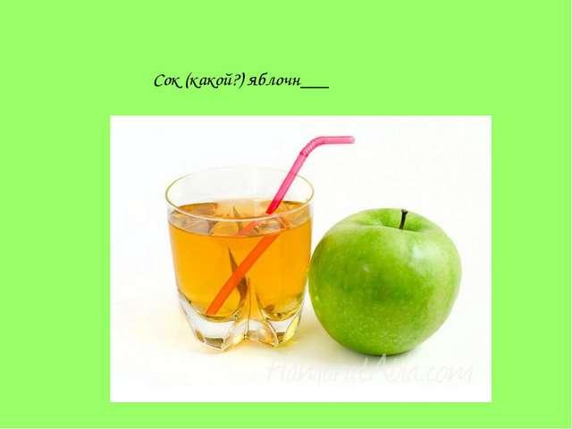 Сок (какой?) яблочн___