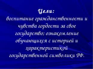 Цели: воспитание гражданственности и чувства гордости за свое государство; оз