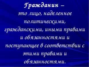 Гражданин – это лицо, наделенное политическими, гражданскими, иными правами и