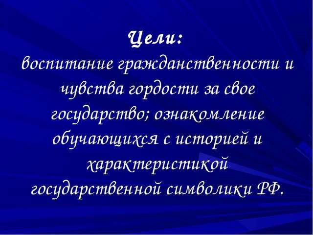 Цели: воспитание гражданственности и чувства гордости за свое государство; оз...
