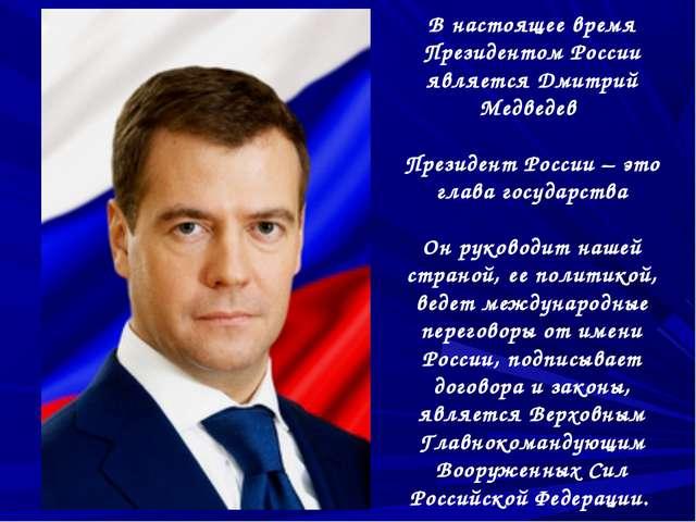 В настоящее время Президентом России является Дмитрий Медведев Президент Росс...