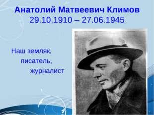 Анатолий Матвеевич Климов 29.10.1910 – 27.06.1945 Наш земляк, писатель, журна