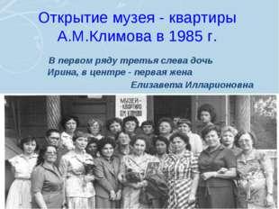 Открытие музея - квартиры А.М.Климова в 1985 г. В первом ряду третья слева до