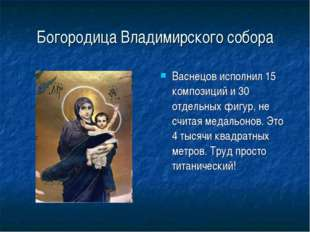 Богородица Владимирского собора Васнецов исполнил 15 композиций и 30 отдельны