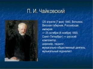 П. И. Чайковский (25 апреля (7 мая) 1840, Воткинск, Вятская губерния, Российс
