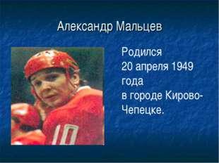Александр Мальцев Родился 20 апреля 1949 года в городе Кирово-Чепецке.