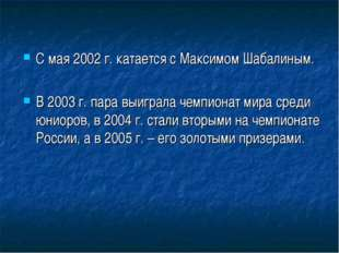 С мая 2002 г. катается с Максимом Шабалиным. В 2003 г. пара выиграла чемпиона