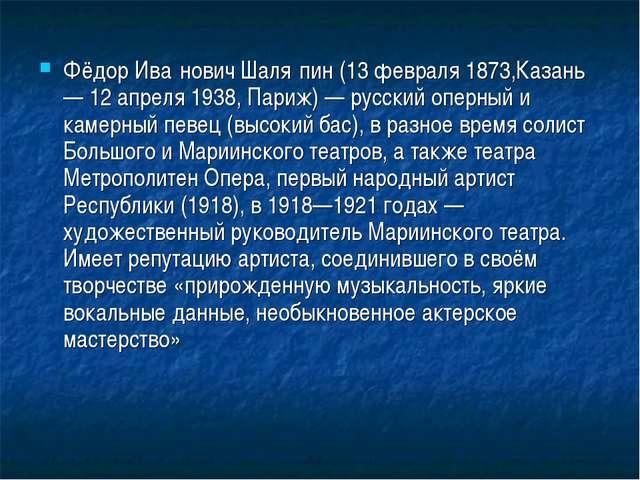 Фёдор Ива́нович Шаля́пин (13 февраля 1873,Казань — 12 апреля 1938, Париж) — р...