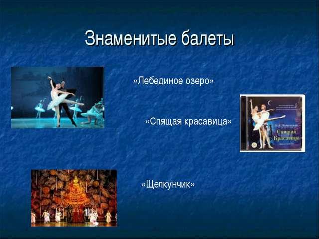 Знаменитые балеты «Щелкунчик» «Лебединое озеро» «Спящая красавица»