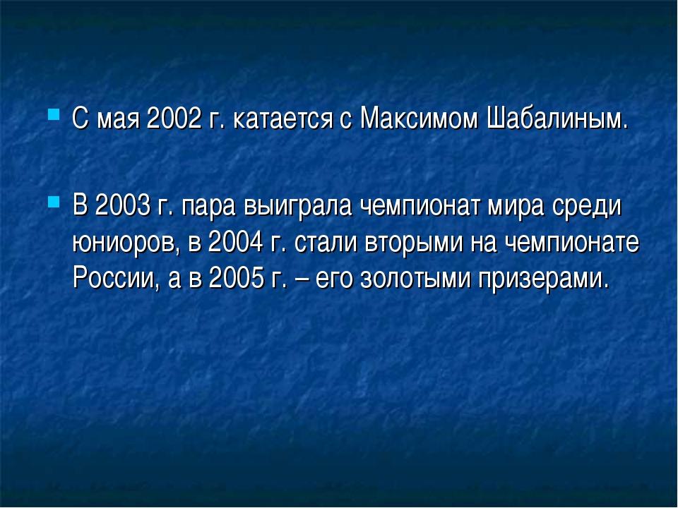 С мая 2002 г. катается с Максимом Шабалиным. В 2003 г. пара выиграла чемпиона...