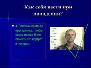 4. Запомни приметы преступника, чтобы потом можно было описать его портрет в