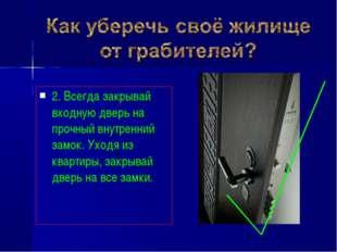 2. Всегда закрывай входную дверь на прочный внутренний замок. Уходя из кварти