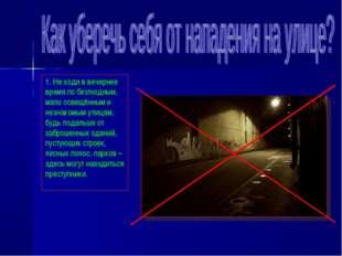 1. Не ходи в вечернее время по безлюдным, мало освещённым и незнакомым улицам