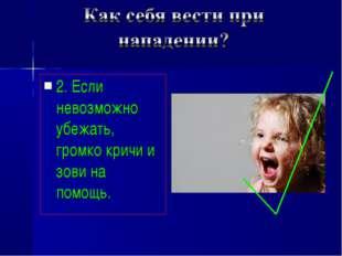 2. Если невозможно убежать, громко кричи и зови на помощь.
