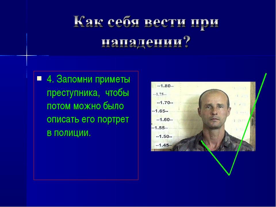 4. Запомни приметы преступника, чтобы потом можно было описать его портрет в...