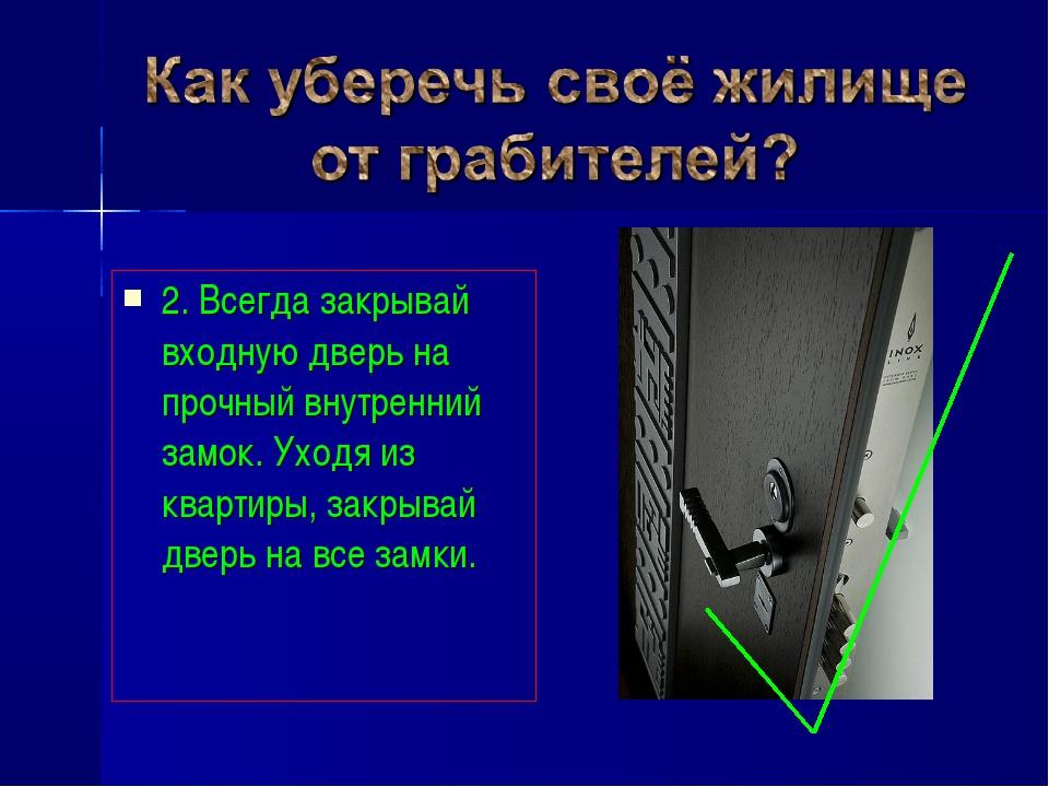 2. Всегда закрывай входную дверь на прочный внутренний замок. Уходя из кварти...