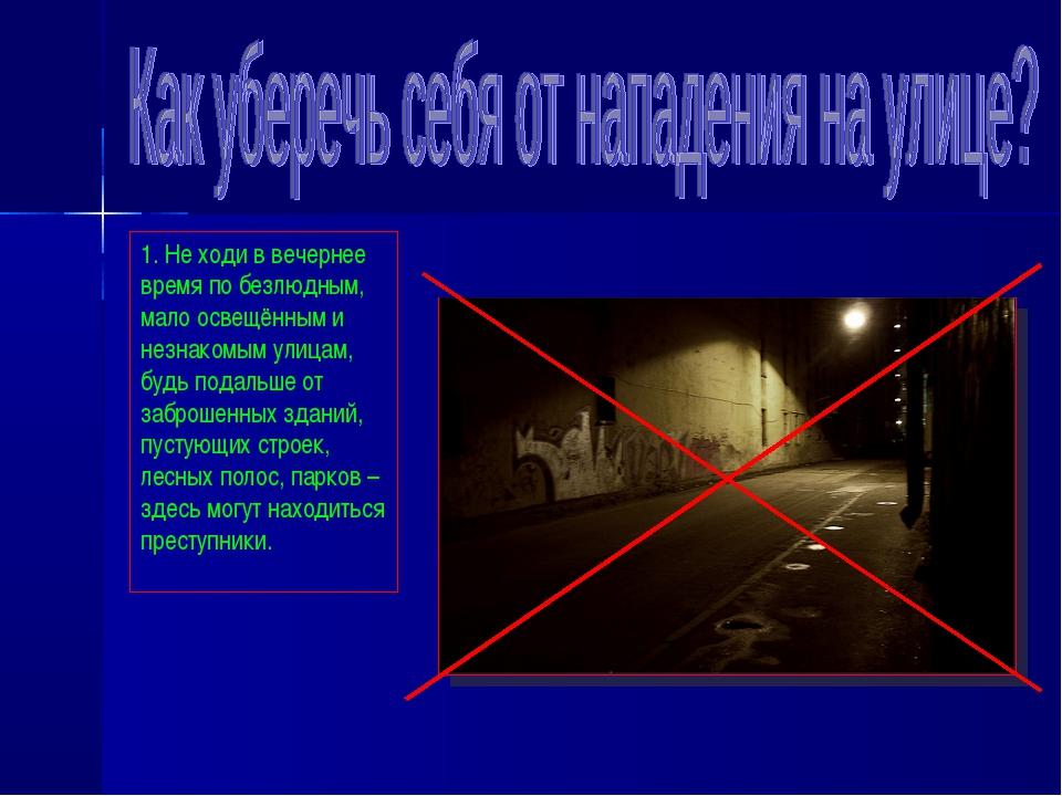 1. Не ходи в вечернее время по безлюдным, мало освещённым и незнакомым улицам...