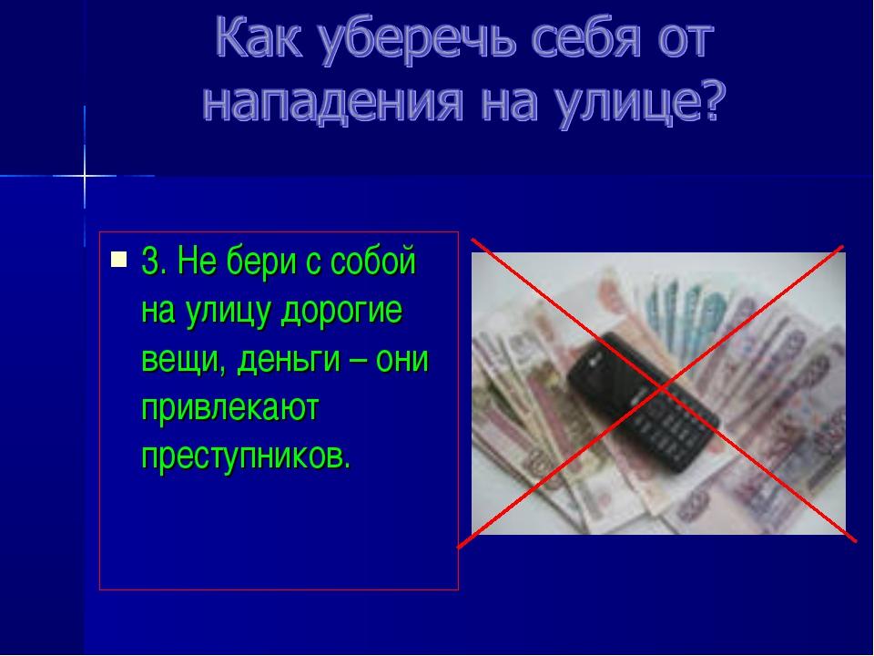 3. Не бери с собой на улицу дорогие вещи, деньги – они привлекают преступников.