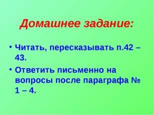 Домашнее задание: Читать, пересказывать п.42 – 43. Ответить письменно на вопр