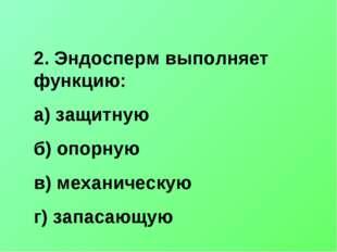2. Эндосперм выполняет функцию: а) защитную б) опорную в) механическую г) зап