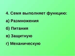 4. Семя выполняет функцию: а) Размножения б) Питания в) Защитную г) Механичес
