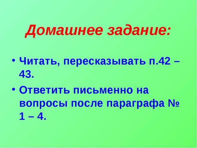 Домашнее задание: Читать, пересказывать п.42 – 43. Ответить письменно на вопр...