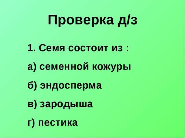Проверка д/з Семя состоит из : а) семенной кожуры б) эндосперма в) зародыша г...