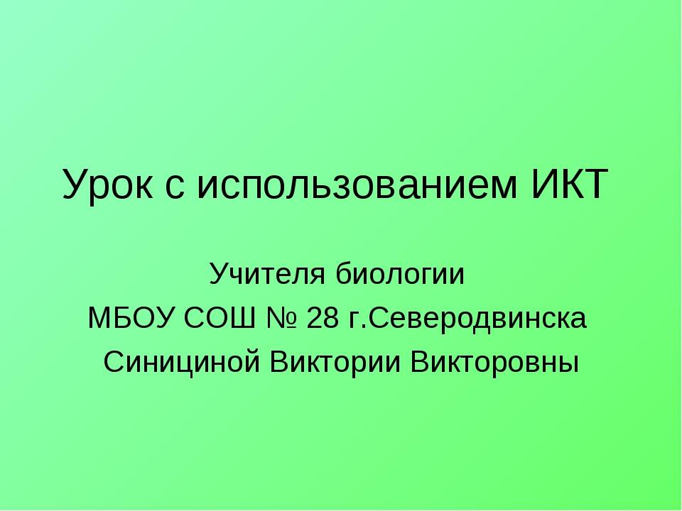 Урок с использованием ИКТ Учителя биологии МБОУ СОШ № 28 г.Северодвинска Сини...