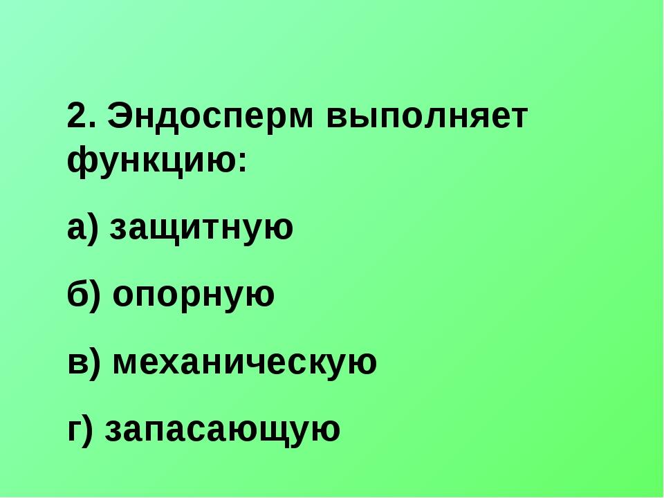 2. Эндосперм выполняет функцию: а) защитную б) опорную в) механическую г) зап...