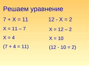 Решаем уравнение 7 + Х = 11 Х = 11 – 7 Х = 4 (7 + 4 = 11) 12 - Х = 2 Х = 12 –