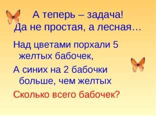 А теперь – задача! Да не простая, а лесная… Над цветами порхали 5 желтых бабо