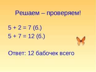 Решаем – проверяем! 5 + 2 = 7 (б.) 5 + 7 = 12 (б.) Ответ: 12 бабочек всего