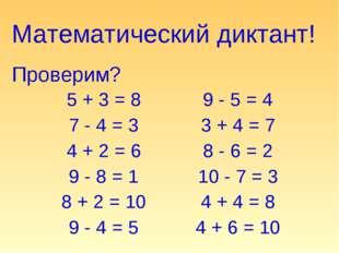Математический диктант! Проверим? 5 + 3 = 8 7 - 4 = 3 4 + 2 = 6 9 - 8 = 1 8 +