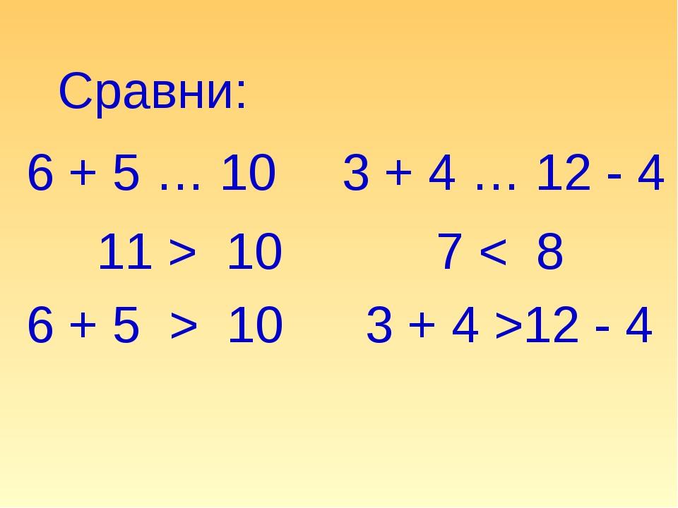 Сравни: 6 + 5 … 10 3 + 4 … 12 - 4 11 > 10 6 + 5 > 10 7 < 8 3 + 4 >12 - 4