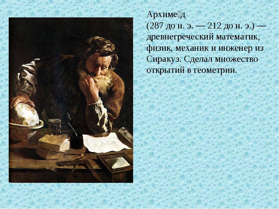 Архиме́д (287 до н. э. — 212 до н. э.) — древнегреческий математик, физик, ме...