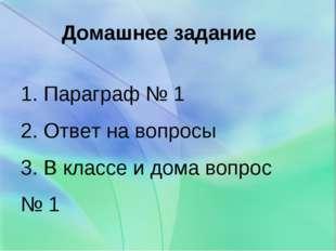 Домашнее задание 1. Параграф № 1 2. Ответ на вопросы 3. В классе и дома вопро