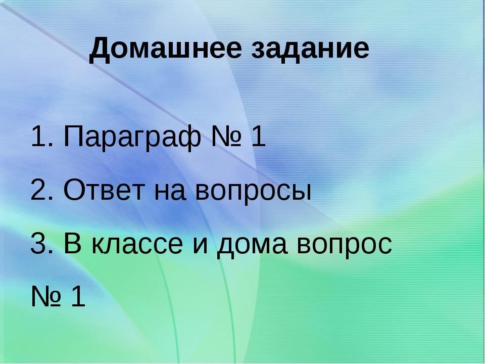 Домашнее задание 1. Параграф № 1 2. Ответ на вопросы 3. В классе и дома вопро...