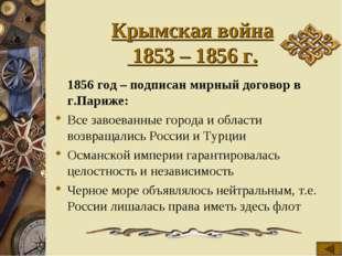 Крымская война 1853 – 1856 г. 1856 год – подписан мирный договор в г.Париже: