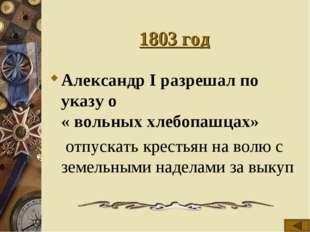 1803 год Александр I разрешал по указу о « вольных хлебопашцах»  отпускать к