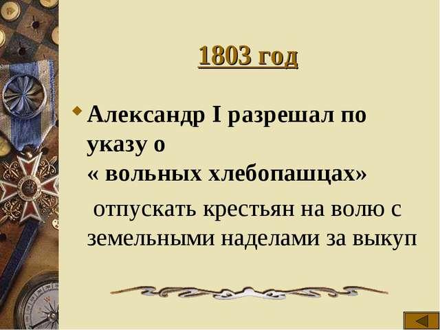 1803 год Александр I разрешал по указу о « вольных хлебопашцах»  отпускать к...