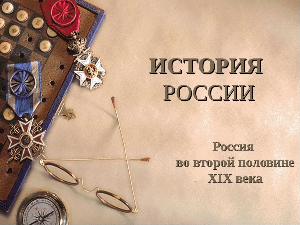 ИСТОРИЯ РОССИИ Россия во второй половине XIX века