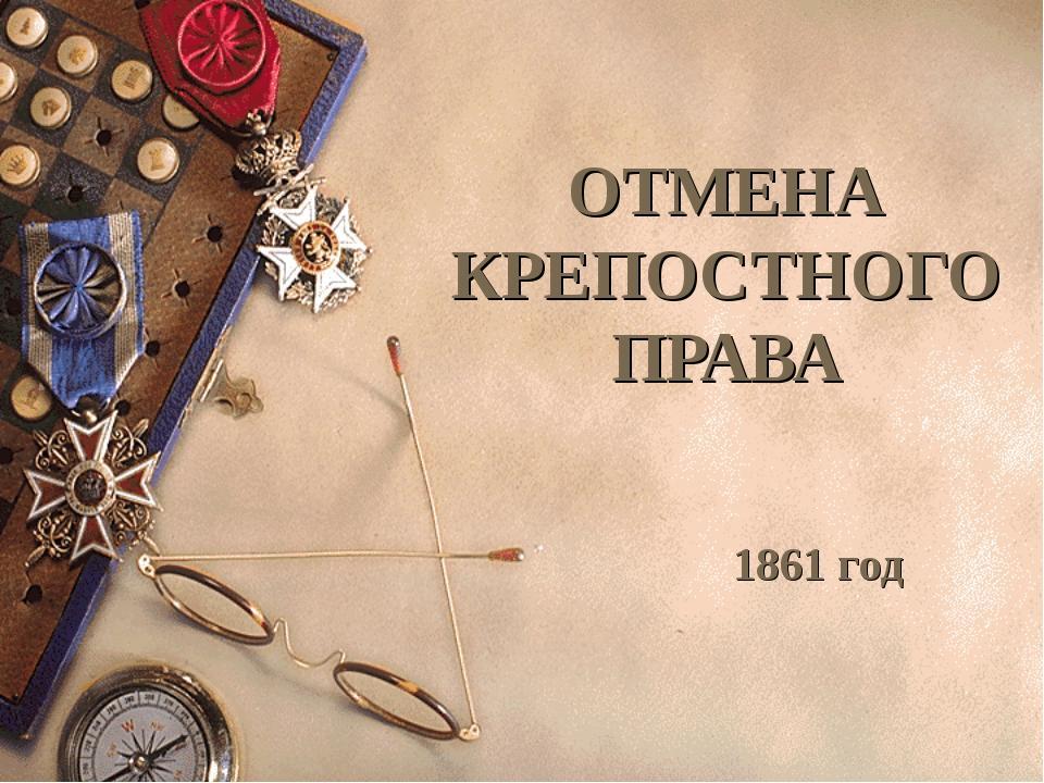 ОТМЕНА КРЕПОСТНОГО ПРАВА 1861 год