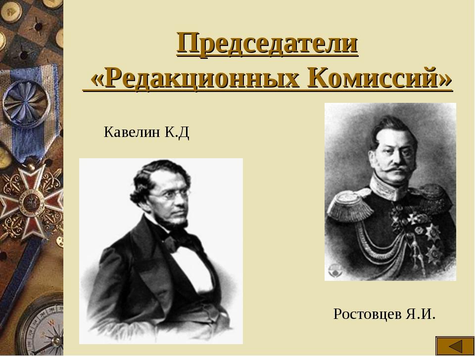 Председатели «Редакционных Комиссий» Кавелин К.Д Ростовцев Я.И.