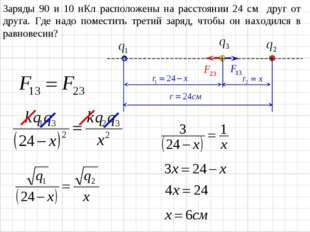 Заряды 90 и 10 нКл расположены на расстоянии 24 см друг от друга. Где надо по