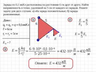 Заряды по 0,1 мкКл расположены на расстоянии 6 см друг от друга. Найти напряж