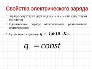 Заряды существуют двух видов «+» и «-» и не существуют без частиц Одноименные